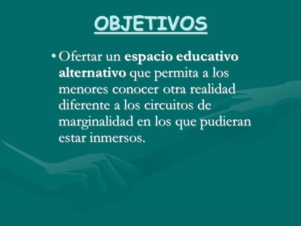 OBJETIVOS Ofertar un espacio educativo alternativo que permita a los menores conocer otra realidad diferente a los circuitos de marginalidad en los qu