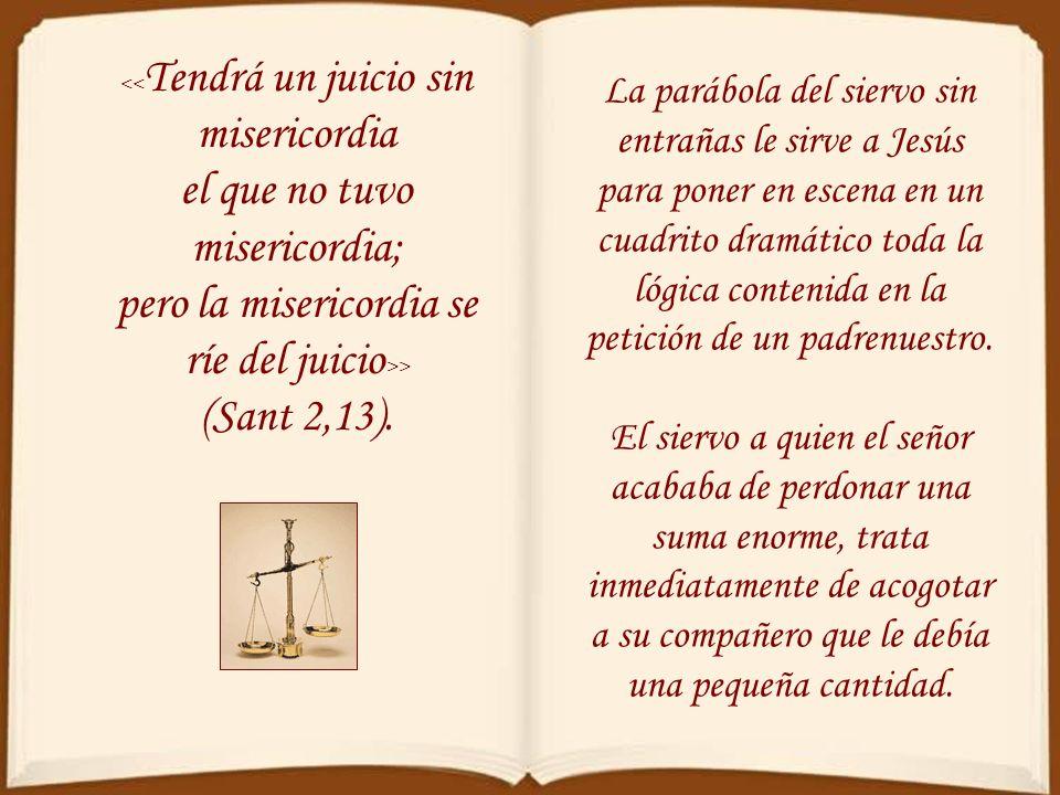 << Tendrá un juicio sin misericordia el que no tuvo misericordia; pero la misericordia se ríe del juicio >> (Sant 2,13).