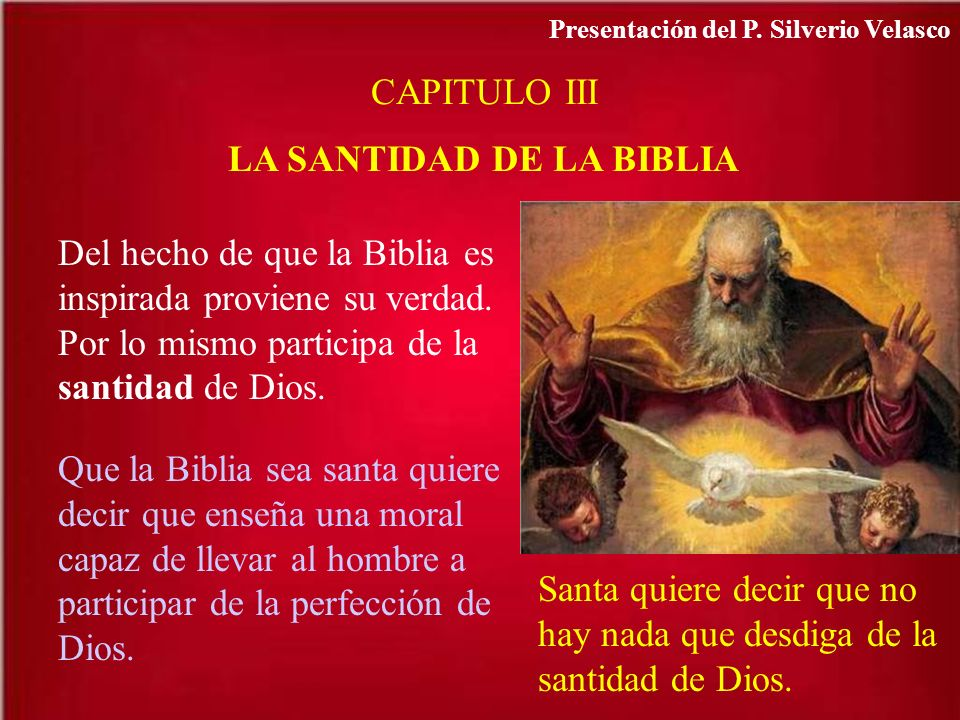 CAPITULO III LA SANTIDAD DE LA BIBLIA Del hecho de que la Biblia es inspirada proviene su verdad. Por lo mismo participa de la santidad de Dios. Que l