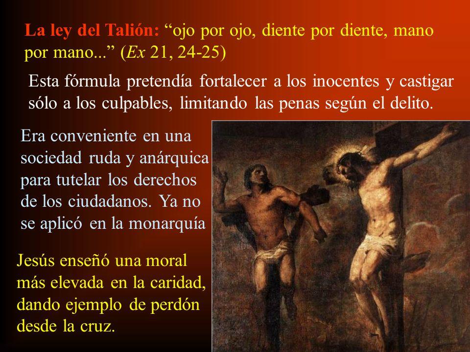 La ley del Talión: ojo por ojo, diente por diente, mano por mano... (Ex 21, 24-25) Esta fórmula pretendía fortalecer a los inocentes y castigar sólo a