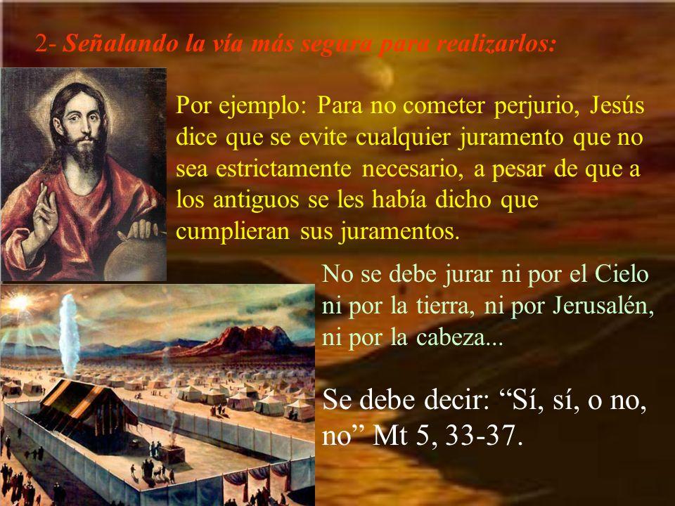 2- Señalando la vía más segura para realizarlos: Por ejemplo: Para no cometer perjurio, Jesús dice que se evite cualquier juramento que no sea estrict