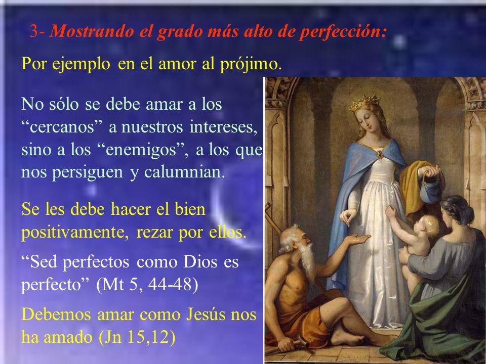 3- Mostrando el grado más alto de perfección: Por ejemplo en el amor al prójimo. No sólo se debe amar a los cercanos a nuestros intereses, sino a los