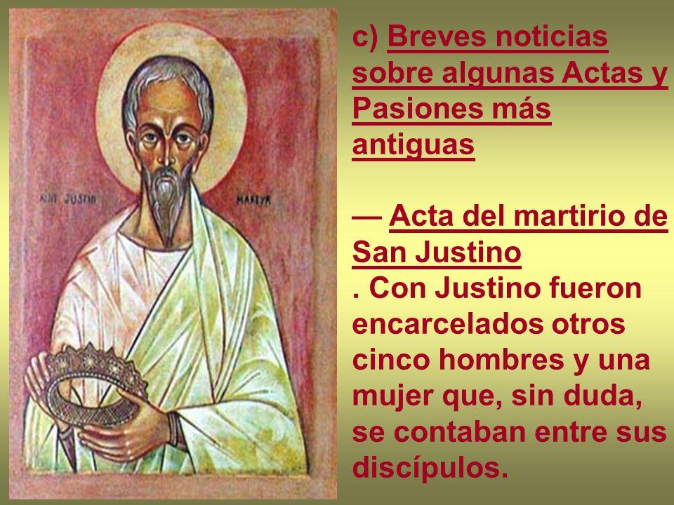 c) Breves noticias sobre algunas Actas y Pasiones más antiguas Acta del martirio de San Justino. Con Justino fueron encarcelados otros cinco hombres y