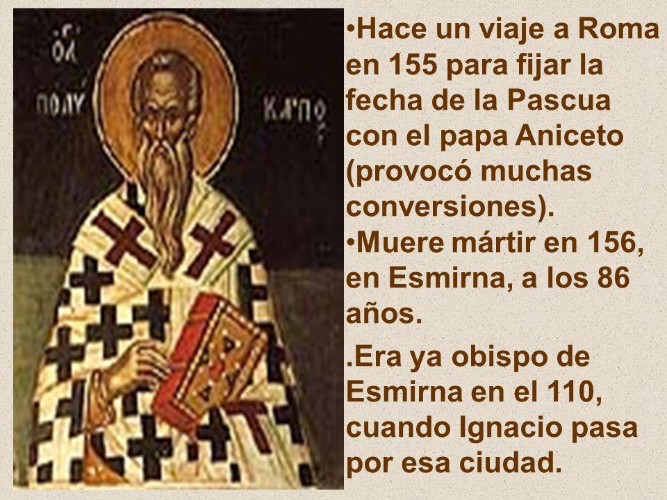 Hace un viaje a Roma en 155 para fijar la fecha de la Pascua con el papa Aniceto (provocó muchas conversiones). Muere mártir en 156, en Esmirna, a los