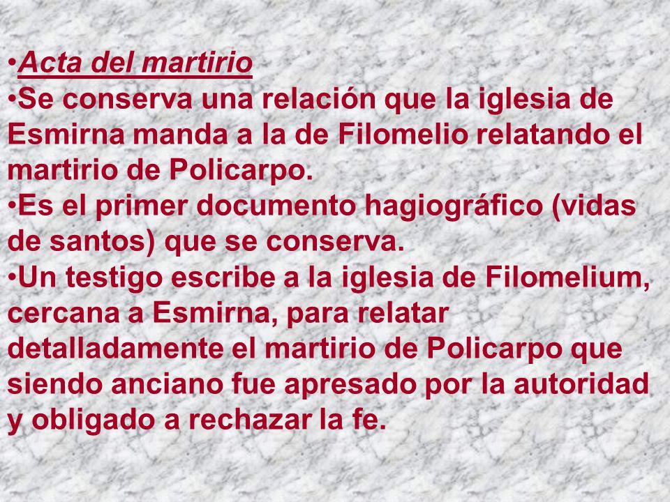 Acta del martirio Se conserva una relación que la iglesia de Esmirna manda a la de Filomelio relatando el martirio de Policarpo. Es el primer document