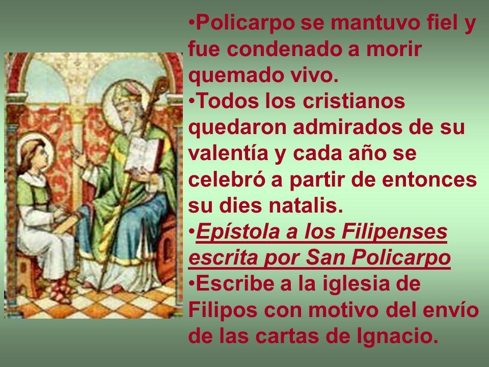 Policarpo se mantuvo fiel y fue condenado a morir quemado vivo. Todos los cristianos quedaron admirados de su valentía y cada año se celebró a partir