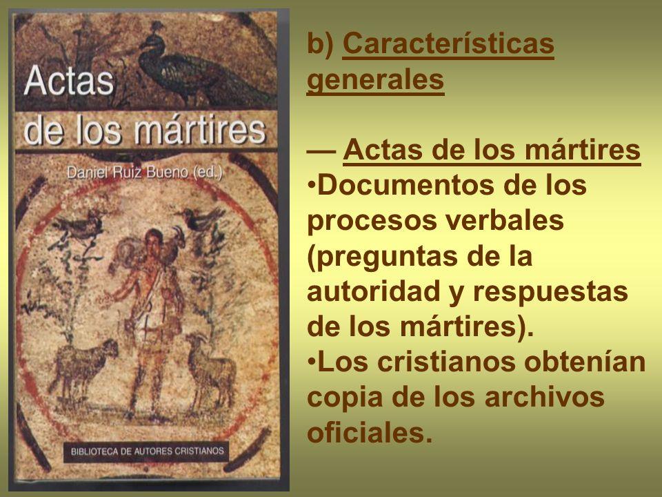 b) Características generales Actas de los mártires Documentos de los procesos verbales (preguntas de la autoridad y respuestas de los mártires). Los c
