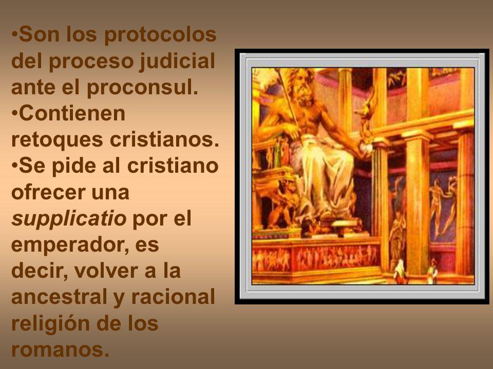 Son los protocolos del proceso judicial ante el proconsul. Contienen retoques cristianos. Se pide al cristiano ofrecer una supplicatio por el emperado