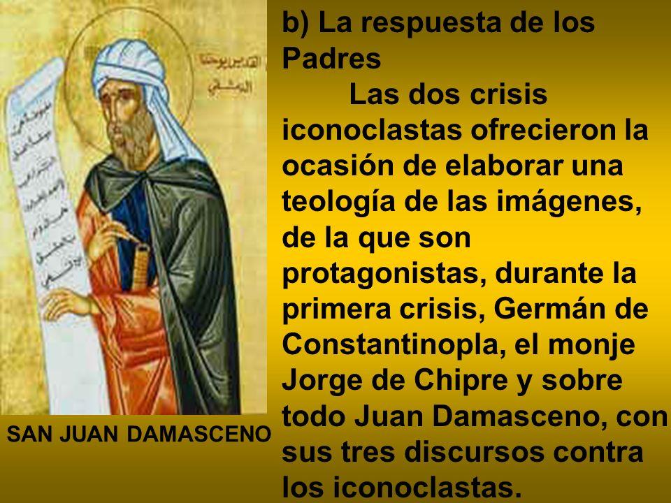 b) La respuesta de los Padres Las dos crisis iconoclastas ofrecieron la ocasión de elaborar una teología de las imágenes, de la que son protagonistas,