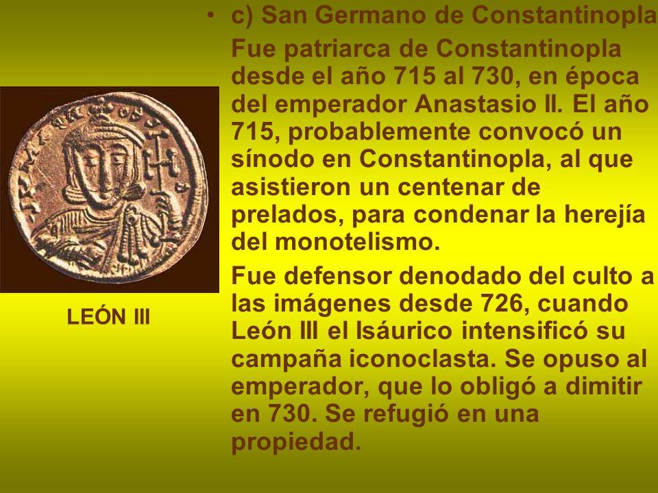 c) San Germano de Constantinopla Fue patriarca de Constantinopla desde el año 715 al 730, en época del emperador Anastasio II. El año 715, probablemen