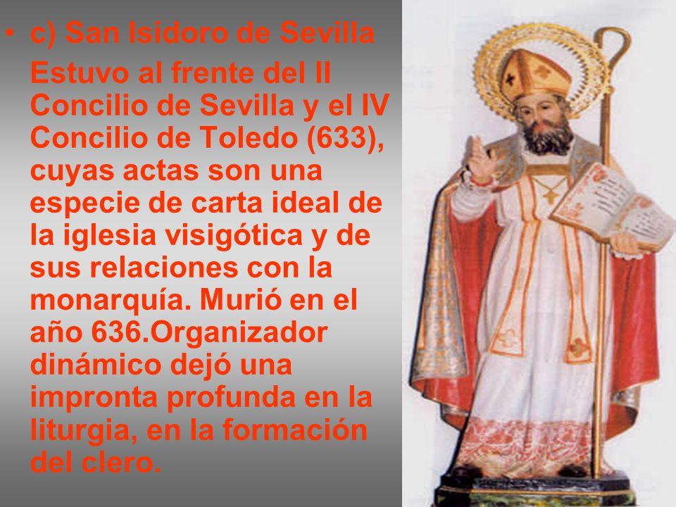 c) San Isidoro de Sevilla Estuvo al frente del II Concilio de Sevilla y el IV Concilio de Toledo (633), cuyas actas son una especie de carta ideal de