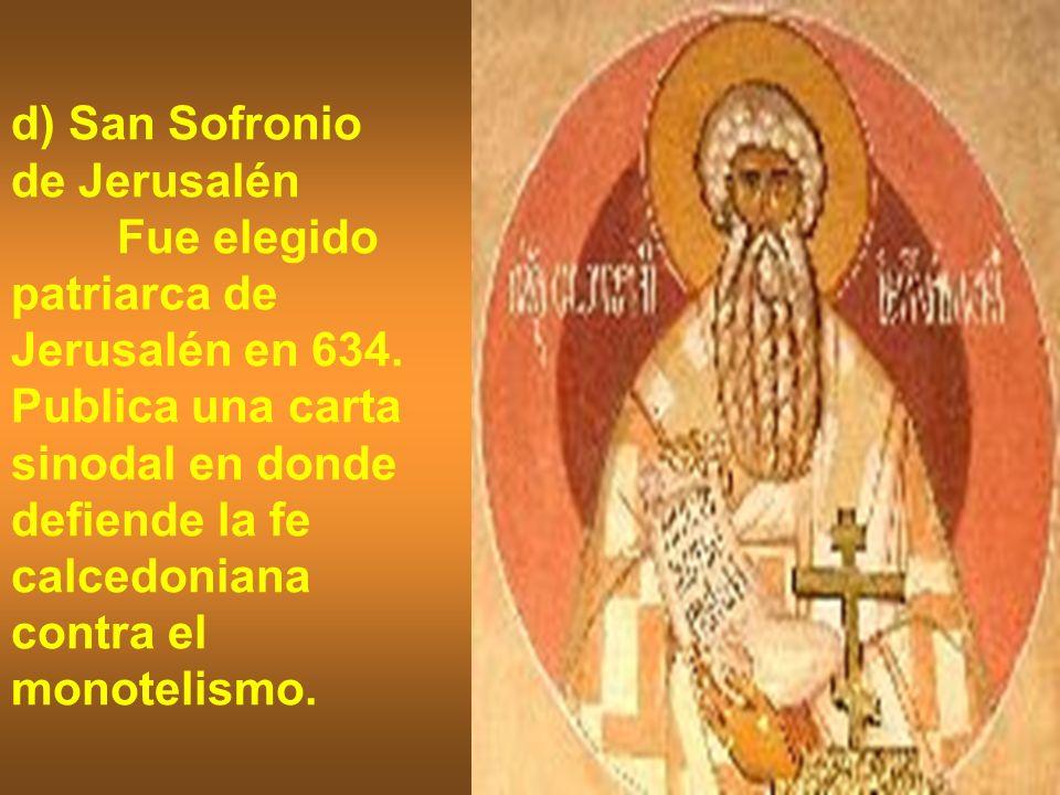 d) San Sofronio de Jerusalén Fue elegido patriarca de Jerusalén en 634. Publica una carta sinodal en donde defiende la fe calcedoniana contra el monot