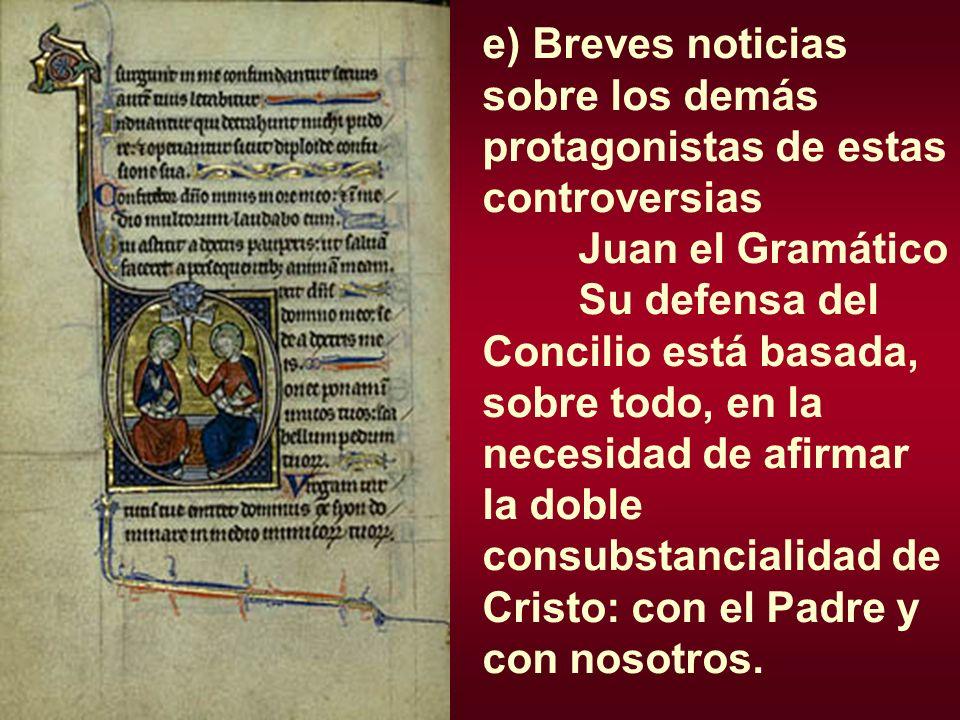 e) Breves noticias sobre los demás protagonistas de estas controversias Juan el Gramático Su defensa del Concilio está basada, sobre todo, en la neces
