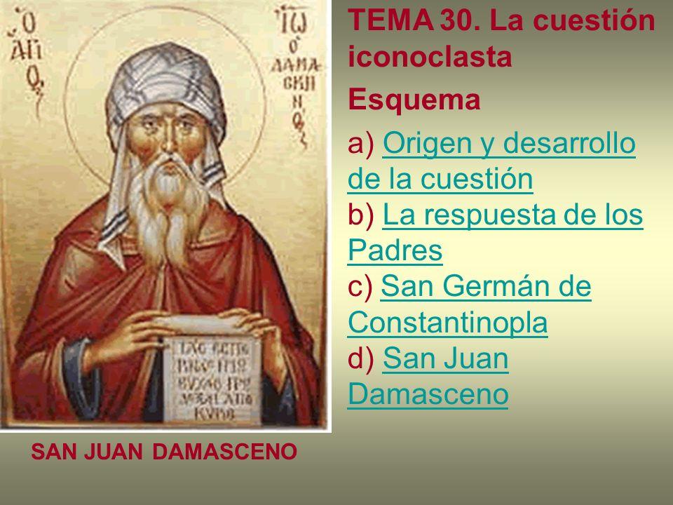 TEMA 30. La cuestión iconoclasta Esquema a) Origen y desarrollo de la cuestión b) La respuesta de los Padres c) San Germán de Constantinopla d) San Ju