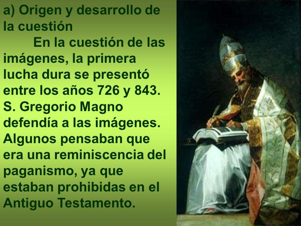 a) Origen y desarrollo de la cuestión En la cuestión de las imágenes, la primera lucha dura se presentó entre los años 726 y 843. S. Gregorio Magno de