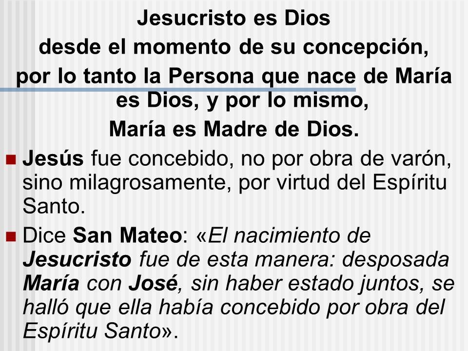Jesucristo es Dios desde el momento de su concepción, por lo tanto la Persona que nace de María es Dios, y por lo mismo, María es Madre de Dios. Jesús