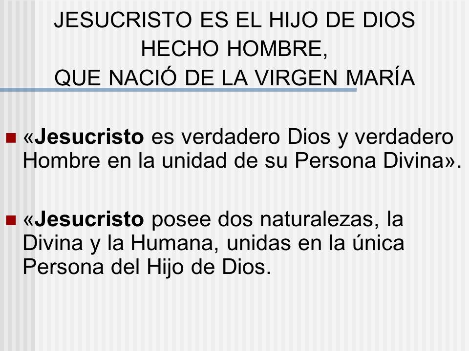 JESUCRISTO ES EL HIJO DE DIOS HECHO HOMBRE, QUE NACIÓ DE LA VIRGEN MARÍA «Jesucristo es verdadero Dios y verdadero Hombre en la unidad de su Persona D