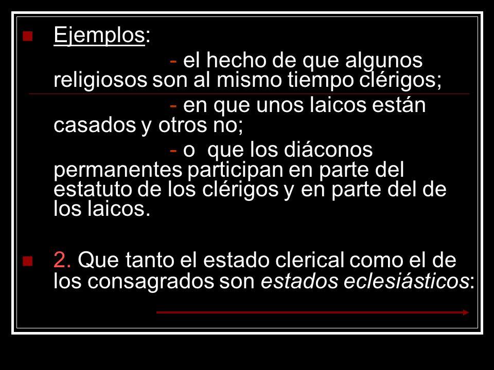 Ejemplos: - el hecho de que algunos religiosos son al mismo tiempo clérigos; - en que unos laicos están casados y otros no; - o que los diáconos perma