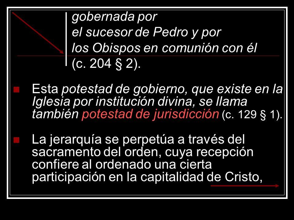 gobernada por el sucesor de Pedro y por los Obispos en comunión con él (c. 204 § 2). Esta potestad de gobierno, que existe en la Iglesia por instituci