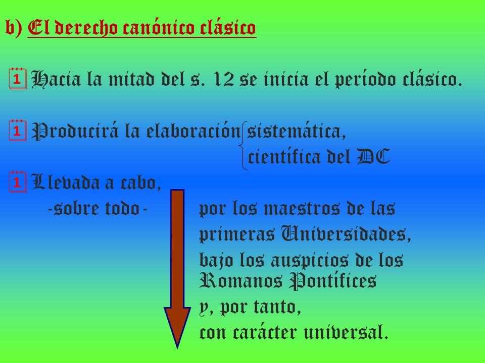 b) El derecho canónico clásico Hacia la mitad del s. 12 se inicia el período clásico. Producirá la elaboración sistemática, científica del DC Llevada