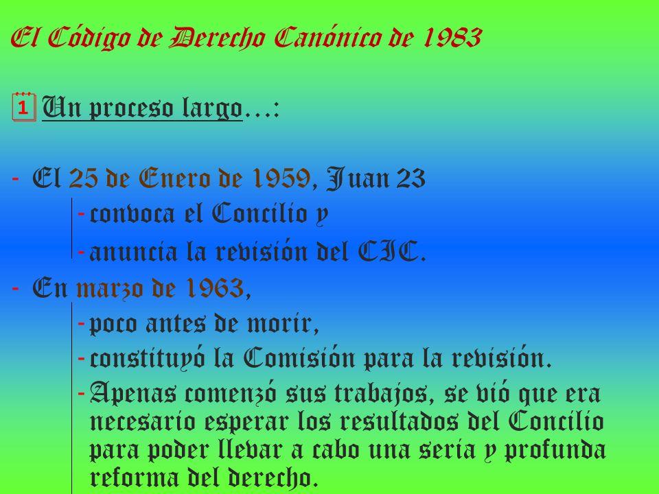 El Código de Derecho Canónico de 1983 Un proceso largo…: - El 25 de Enero de 1959, Juan 23 - convoca el Concilio y - anuncia la revisión del CIC. - En
