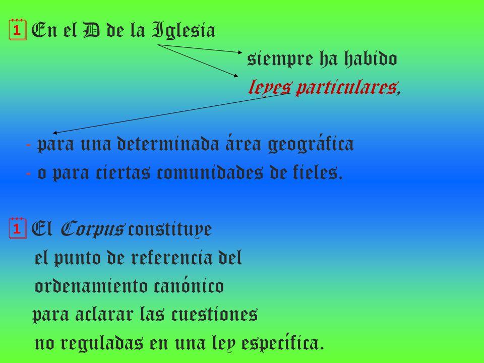 En el D de la Iglesia siempre ha habido leyes particulares, - para una determinada área geográfica - o para ciertas comunidades de fieles. El Corpus c
