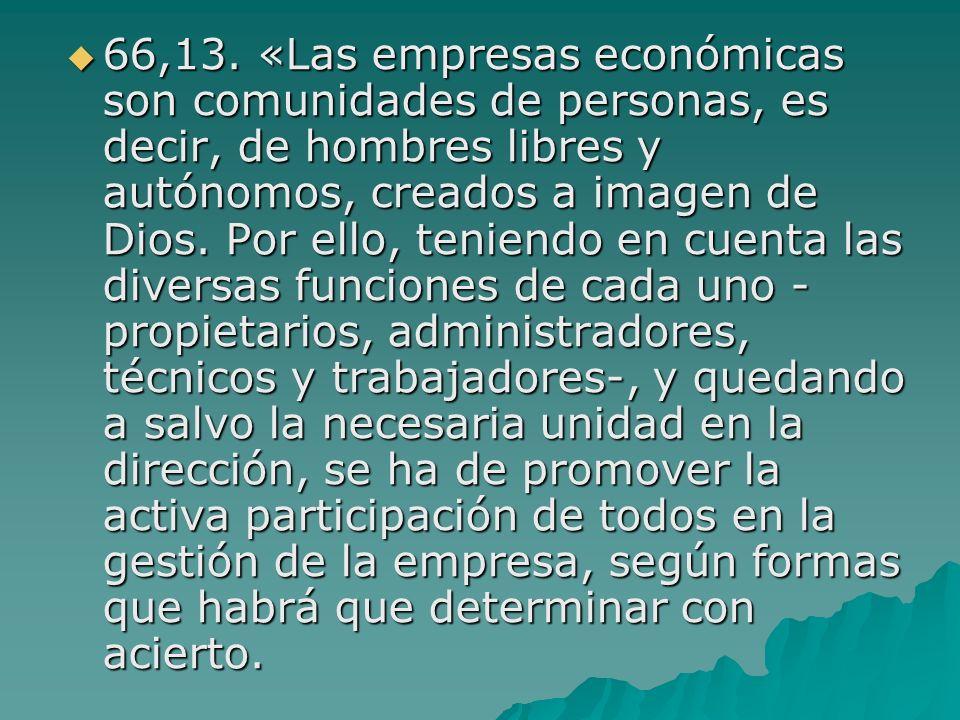 66,13. «Las empresas económicas son comunidades de personas, es decir, de hombres libres y autónomos, creados a imagen de Dios. Por ello, teniendo en