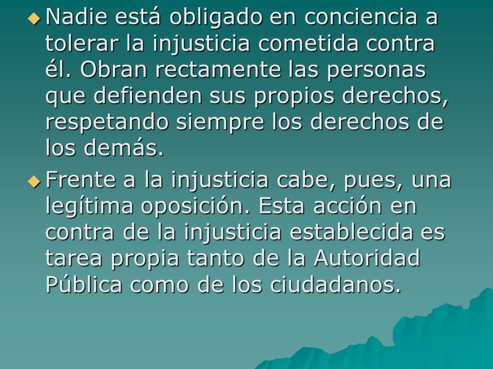 Nadie está obligado en conciencia a tolerar la injusticia cometida contra él. Obran rectamente las personas que defienden sus propios derechos, respet