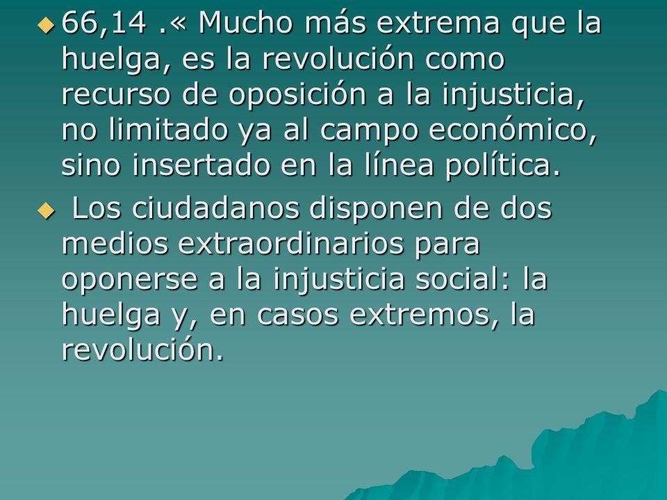 66,14.« Mucho más extrema que la huelga, es la revolución como recurso de oposición a la injusticia, no limitado ya al campo económico, sino insertado