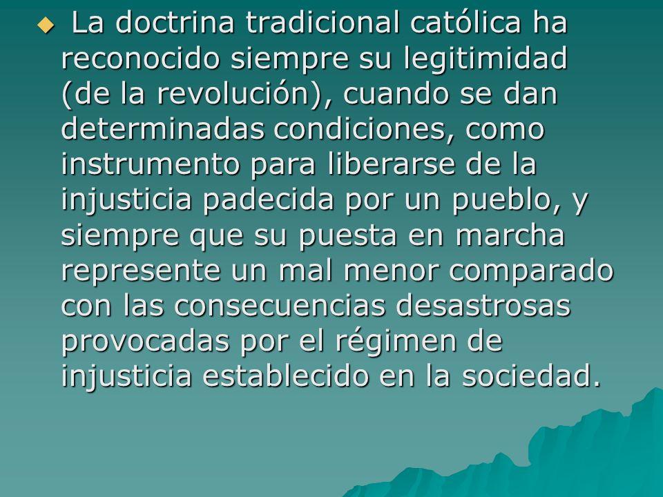 La doctrina tradicional católica ha reconocido siempre su legitimidad (de la revolución), cuando se dan determinadas condiciones, como instrumento par