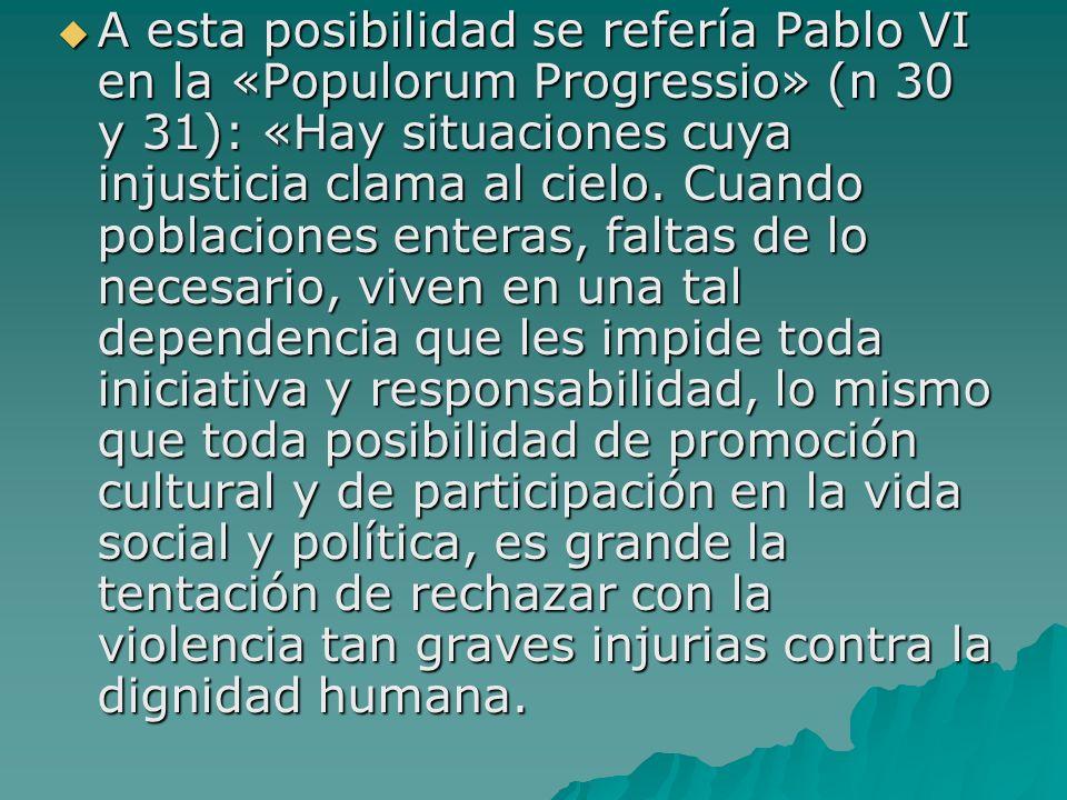 A esta posibilidad se refería Pablo VI en la «Populorum Progressio» (n 30 y 31): «Hay situaciones cuya injusticia clama al cielo. Cuando poblaciones e