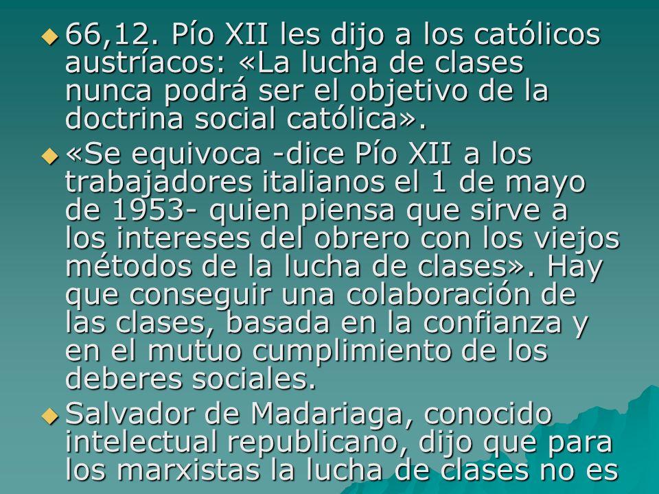 66,12. Pío XII les dijo a los católicos austríacos: «La lucha de clases nunca podrá ser el objetivo de la doctrina social católica». 66,12. Pío XII le