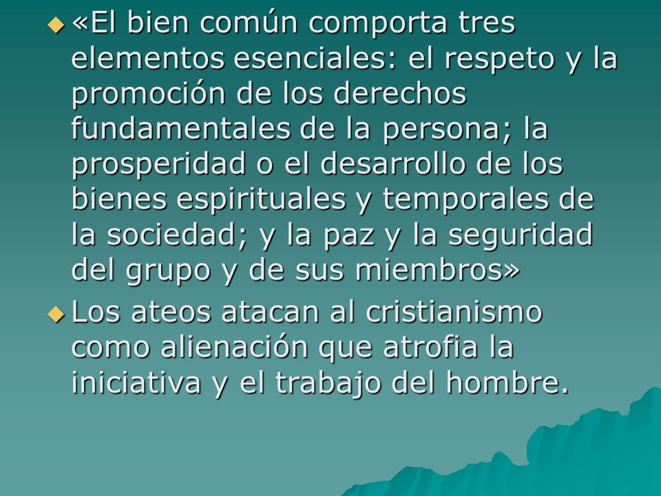 «El bien común comporta tres elementos esenciales: el respeto y la promoción de los derechos fundamentales de la persona; la prosperidad o el desarrol