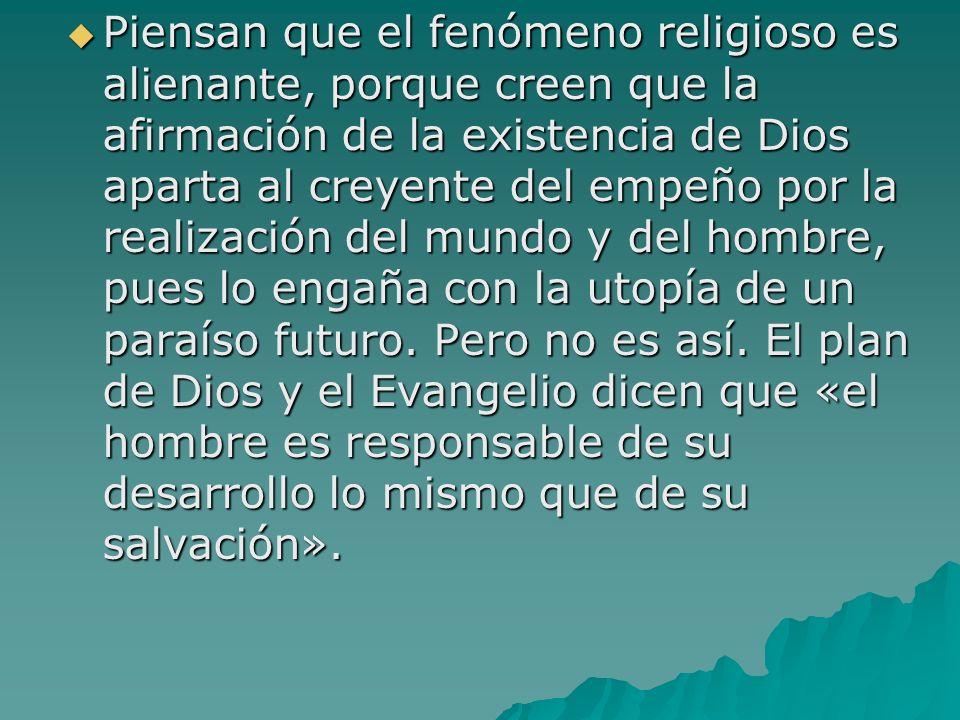 Piensan que el fenómeno religioso es alienante, porque creen que la afirmación de la existencia de Dios aparta al creyente del empeño por la realizaci