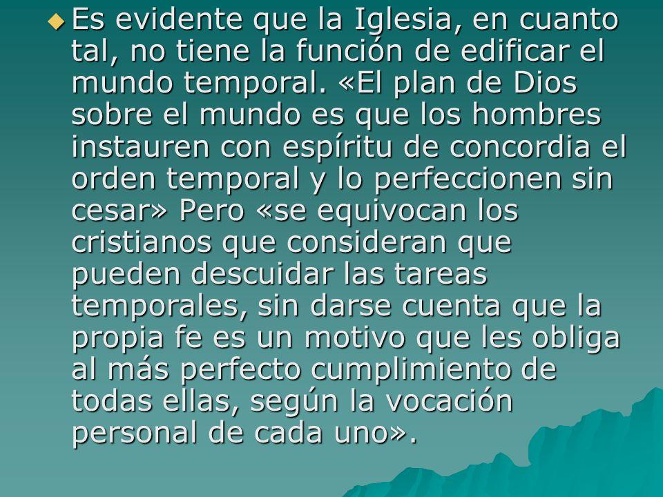 Es evidente que la Iglesia, en cuanto tal, no tiene la función de edificar el mundo temporal. «El plan de Dios sobre el mundo es que los hombres insta