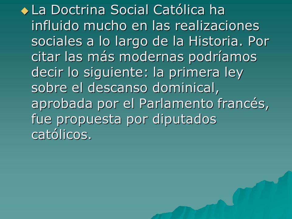 La Doctrina Social Católica ha influido mucho en las realizaciones sociales a lo largo de la Historia. Por citar las más modernas podríamos decir lo s