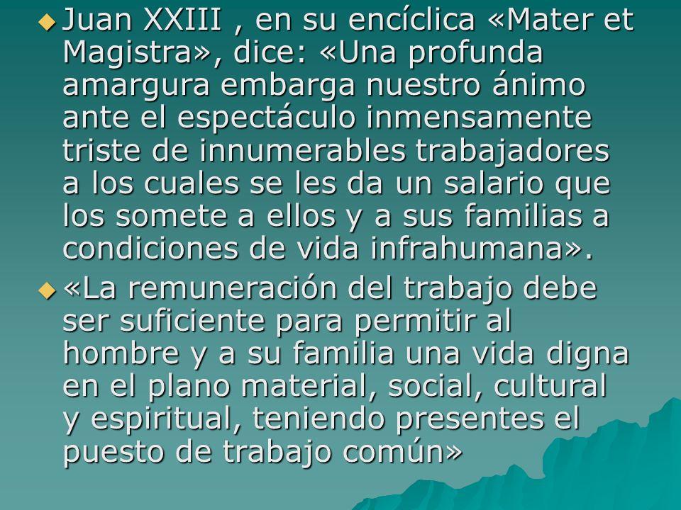 Juan XXIII, en su encíclica «Mater et Magistra», dice: «Una profunda amargura embarga nuestro ánimo ante el espectáculo inmensamente triste de innumer