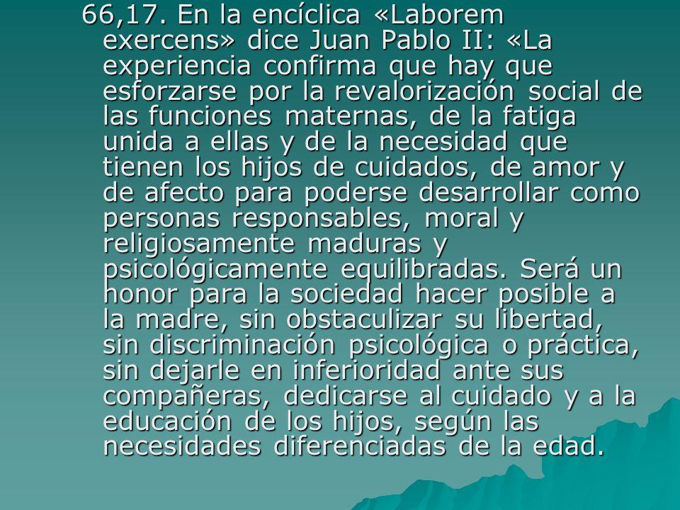 66,17. En la encíclica «Laborem exercens» dice Juan Pablo II: «La experiencia confirma que hay que esforzarse por la revalorización social de las func