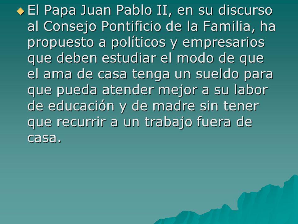 El Papa Juan Pablo II, en su discurso al Consejo Pontificio de la Familia, ha propuesto a políticos y empresarios que deben estudiar el modo de que el