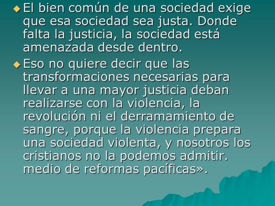 El bien común de una sociedad exige que esa sociedad sea justa. Donde falta la justicia, la sociedad está amenazada desde dentro. El bien común de una