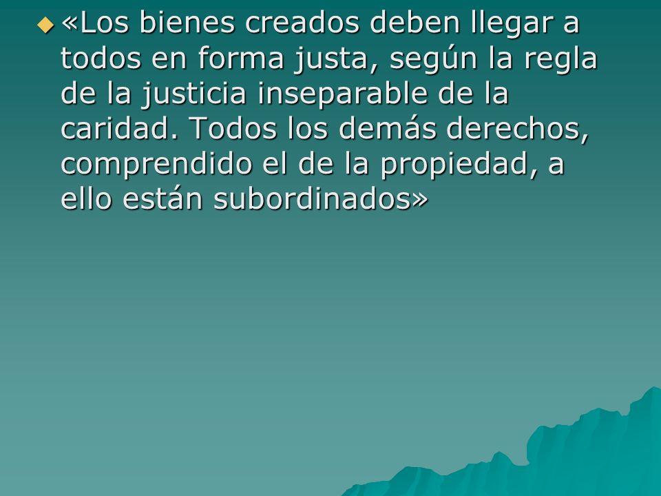 «Los bienes creados deben llegar a todos en forma justa, según la regla de la justicia inseparable de la caridad. Todos los demás derechos, comprendid