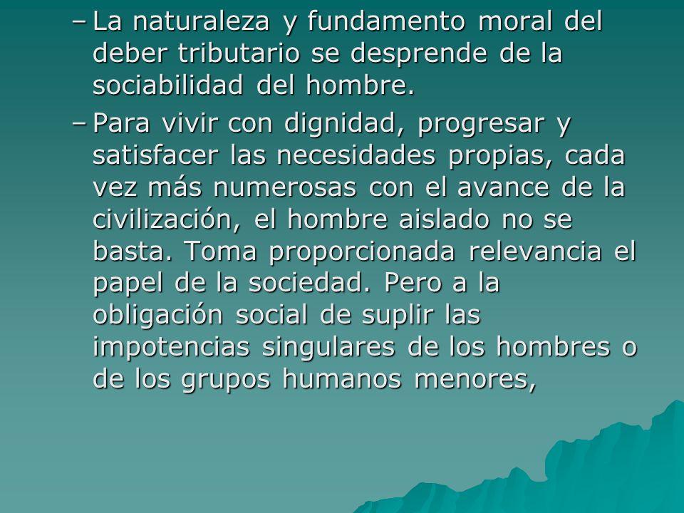 –La naturaleza y fundamento moral del deber tributario se desprende de la sociabilidad del hombre. –Para vivir con dignidad, progresar y satisfacer la