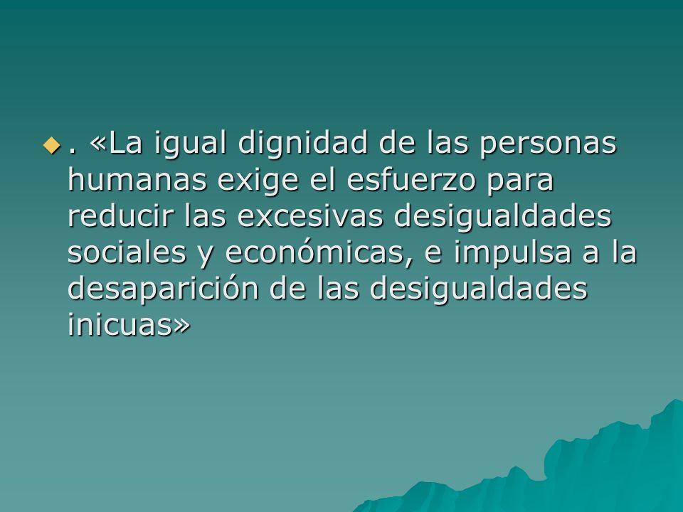 . «La igual dignidad de las personas humanas exige el esfuerzo para reducir las excesivas desigualdades sociales y económicas, e impulsa a la desapari
