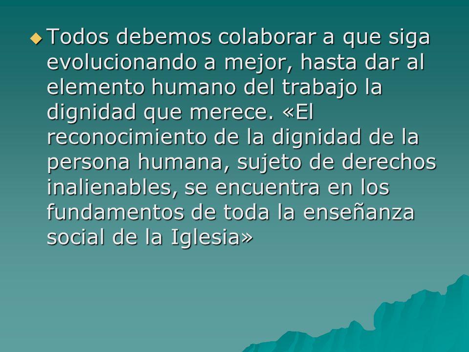 Todos debemos colaborar a que siga evolucionando a mejor, hasta dar al elemento humano del trabajo la dignidad que merece. «El reconocimiento de la di