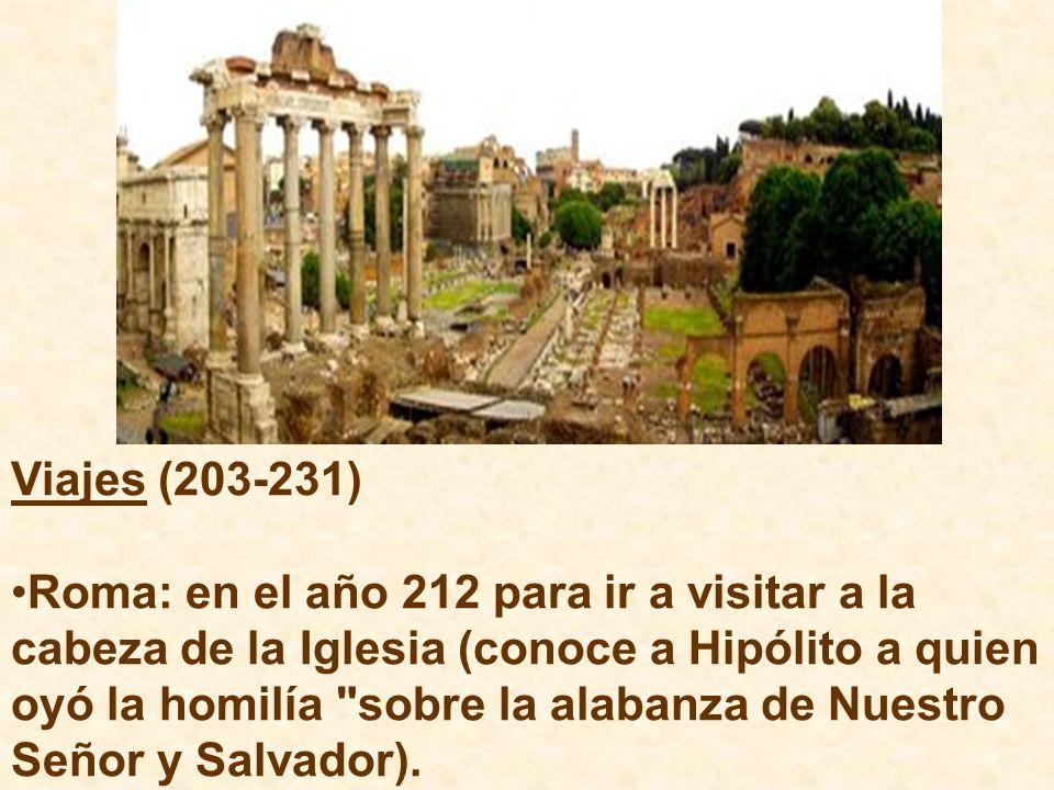Viajes (203-231) Roma: en el año 212 para ir a visitar a la cabeza de la Iglesia (conoce a Hipólito a quien oyó la homilía