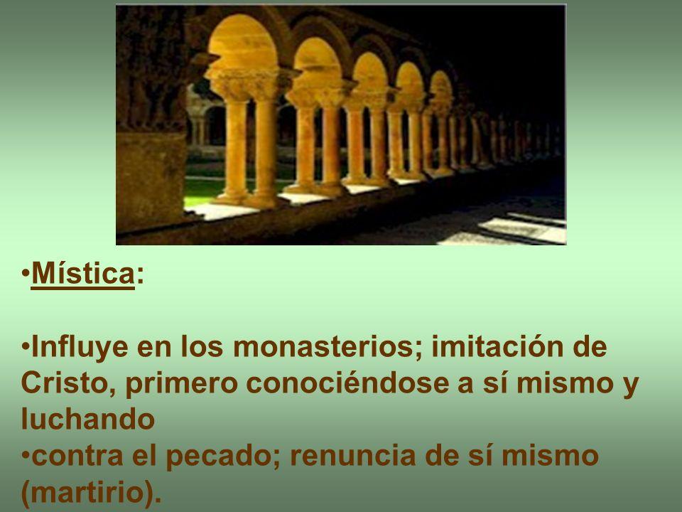 Mística: Influye en los monasterios; imitación de Cristo, primero conociéndose a sí mismo y luchando contra el pecado; renuncia de sí mismo (martirio)