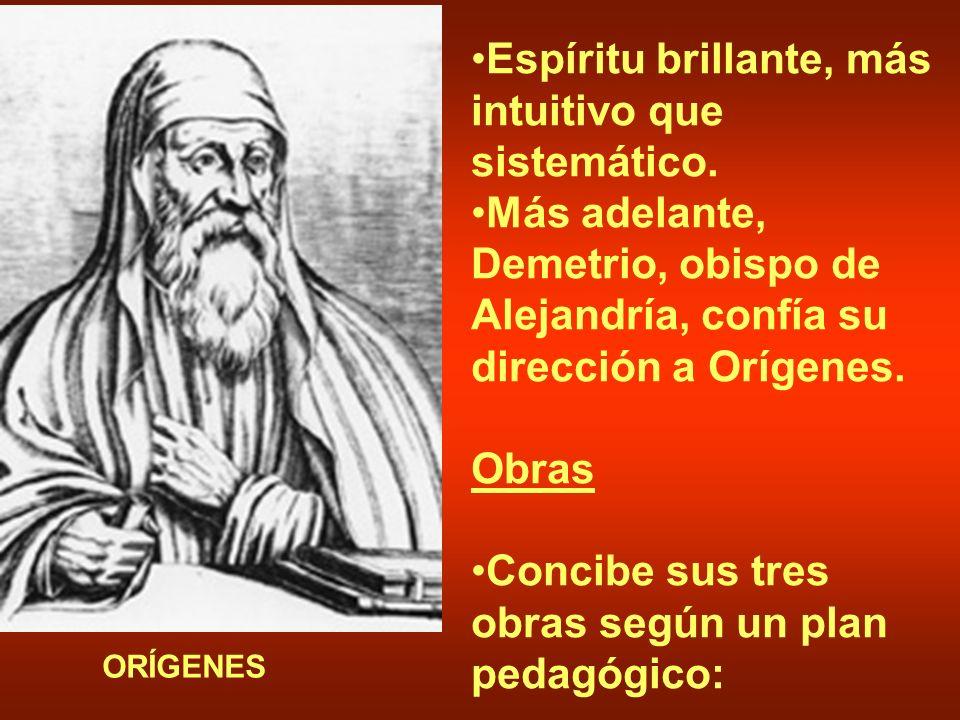 Espíritu brillante, más intuitivo que sistemático. Más adelante, Demetrio, obispo de Alejandría, confía su dirección a Orígenes. Obras Concibe sus tre
