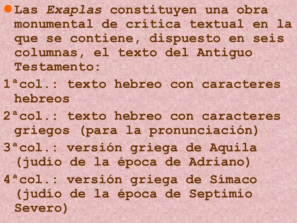 Las Exaplas constituyen una obra monumental de crítica textual en la que se contiene, dispuesto en seis columnas, el texto del Antiguo Testamento: 1ªc