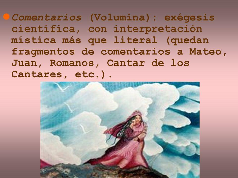 Comentarios (Volumina): exégesis científica, con interpretación mística más que literal (quedan fragmentos de comentarios a Mateo, Juan, Romanos, Cant