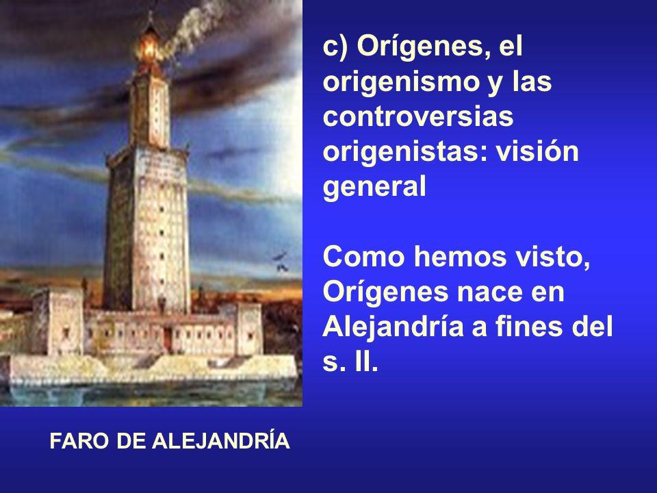 c) Orígenes, el origenismo y las controversias origenistas: visión general Como hemos visto, Orígenes nace en Alejandría a fines del s. II. FARO DE AL